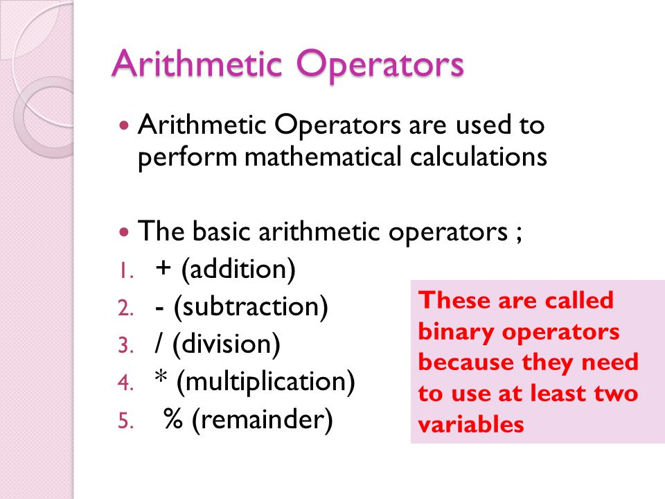 Arithmetic Operators Arithmetic Operators are used to perform mathematical calculations The basic arithmetic operators ; 1.