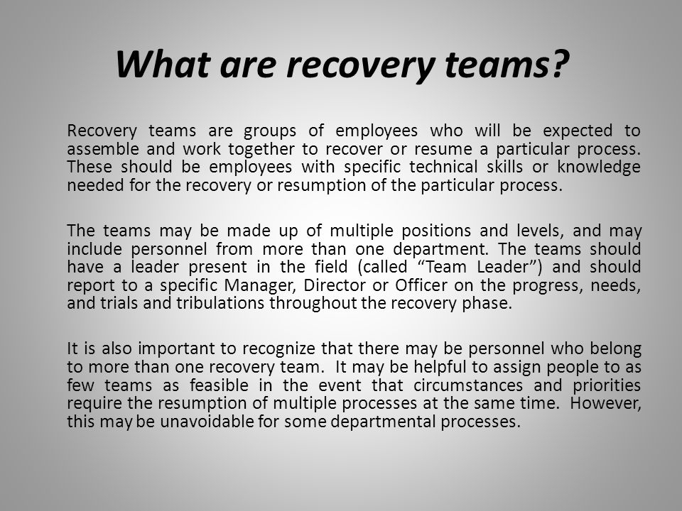 What are recovery teams? Recovery teams are groups of employees who will be expected to assemble and work together to recover or resume a particular p