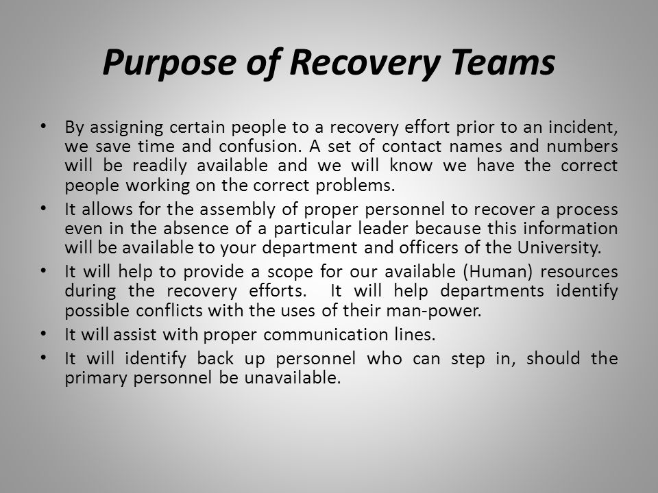 Purpose of Recovery Teams By assigning certain people to a recovery effort prior to an incident, we save time and confusion. A set of contact names an