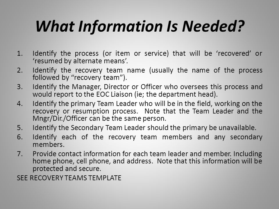 What Information Is Needed? 1.Identify the process (or item or service) that will be 'recovered' or 'resumed by alternate means'. 2.Identify the recov