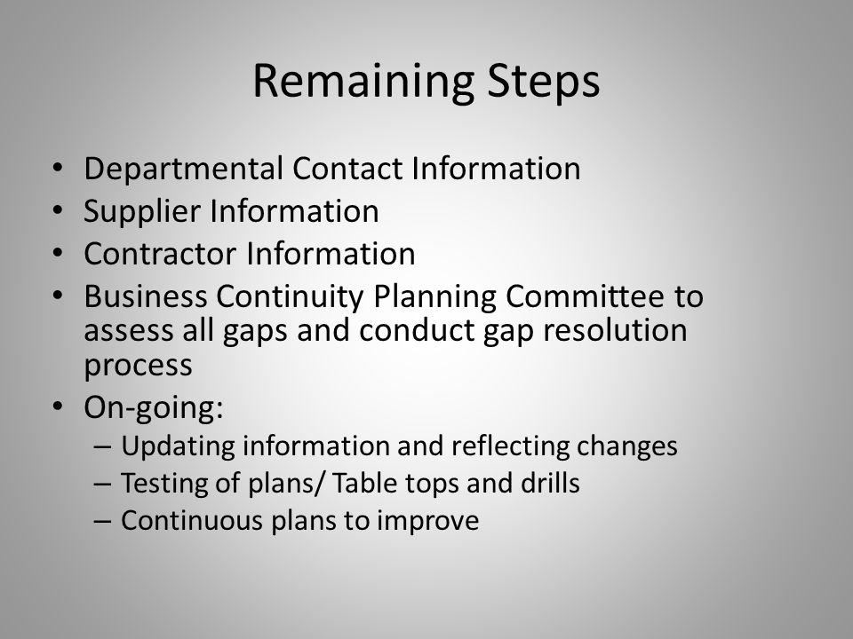 Remaining Steps Departmental Contact Information Supplier Information Contractor Information Business Continuity Planning Committee to assess all gaps