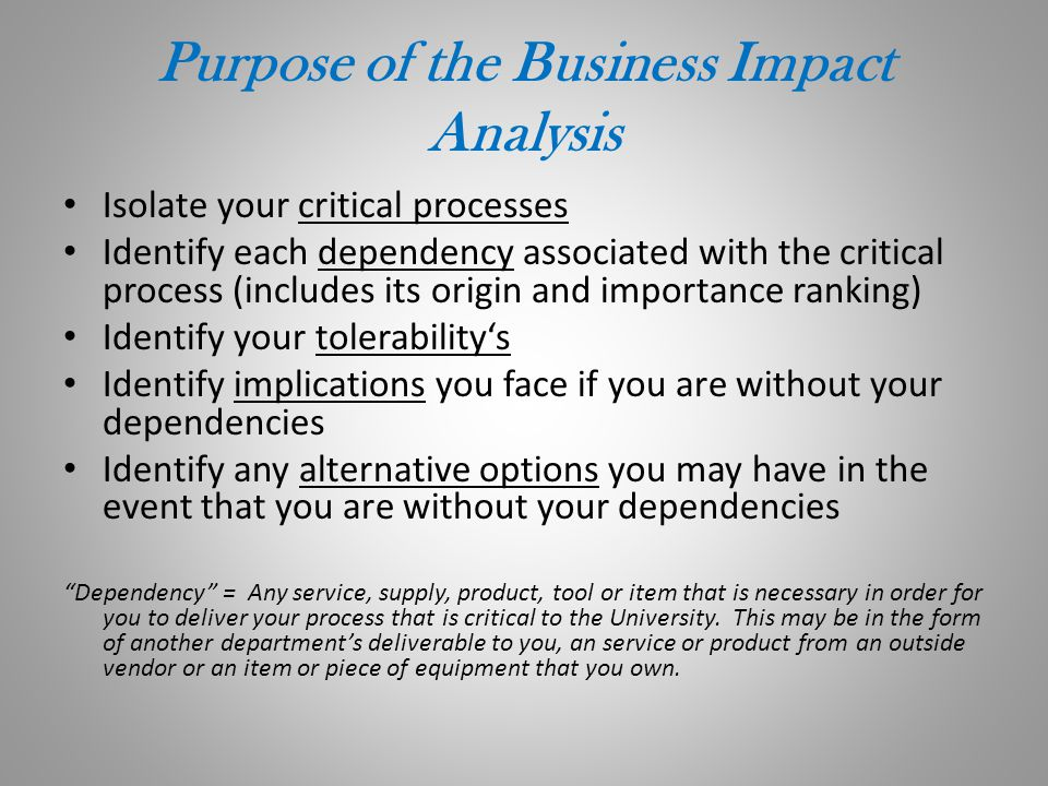Purpose of the Business Impact Analysis Isolate your critical processes Identify each dependency associated with the critical process (includes its or