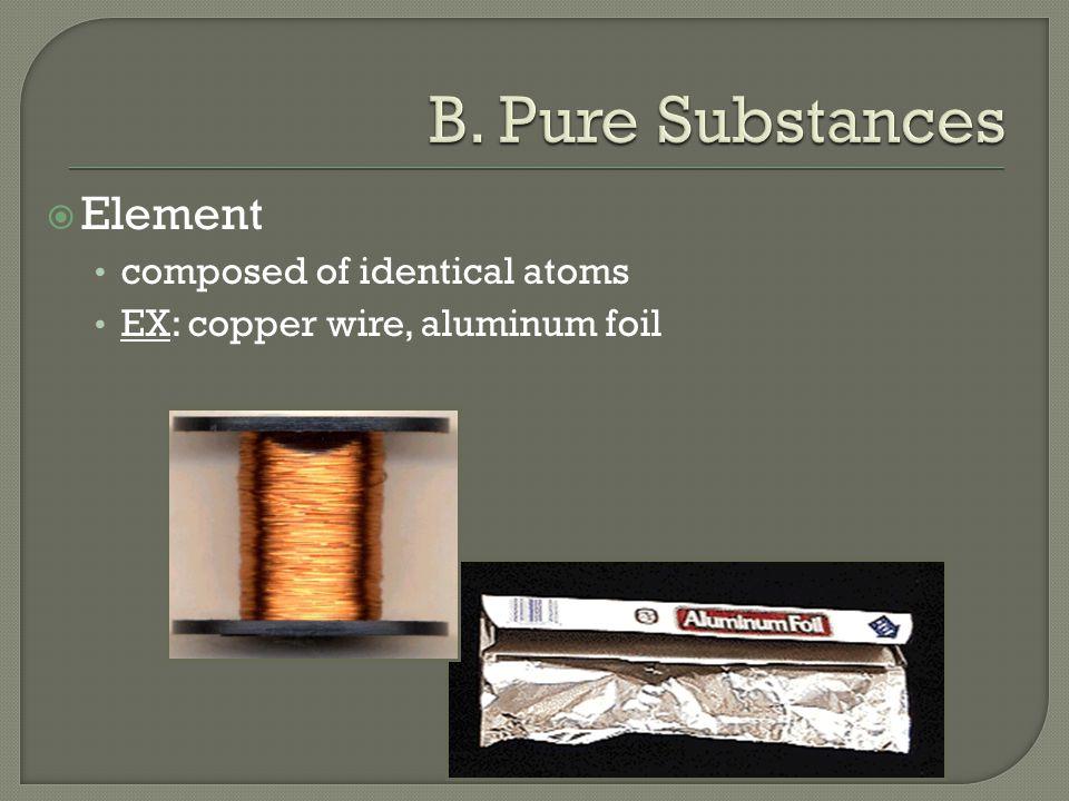  Element composed of identical atoms EX: copper wire, aluminum foil