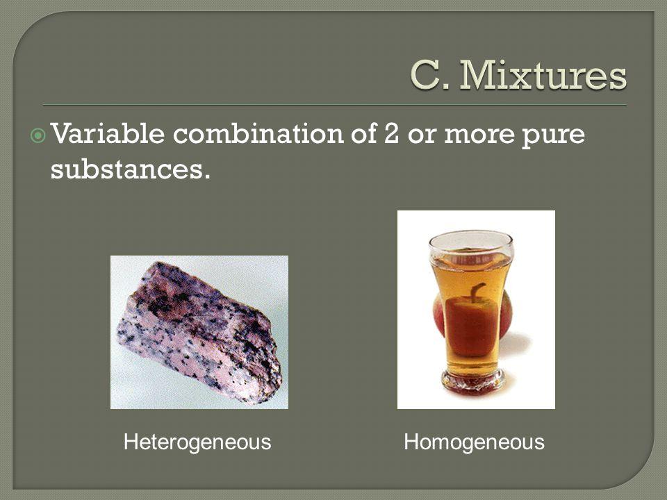  Variable combination of 2 or more pure substances. HeterogeneousHomogeneous