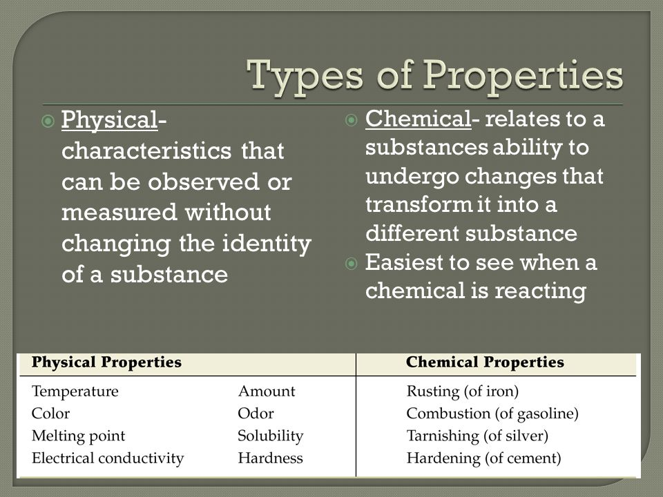  Physical- characteristics that can be observed or measured without changing the identity of a substance  Chemical- relates to a substances ability