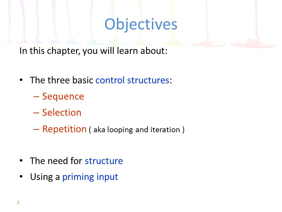 Objectives In this chapter, you will learn about: The three basic control structures: – Sequence – Selection – Repetition ( aka looping and iteration