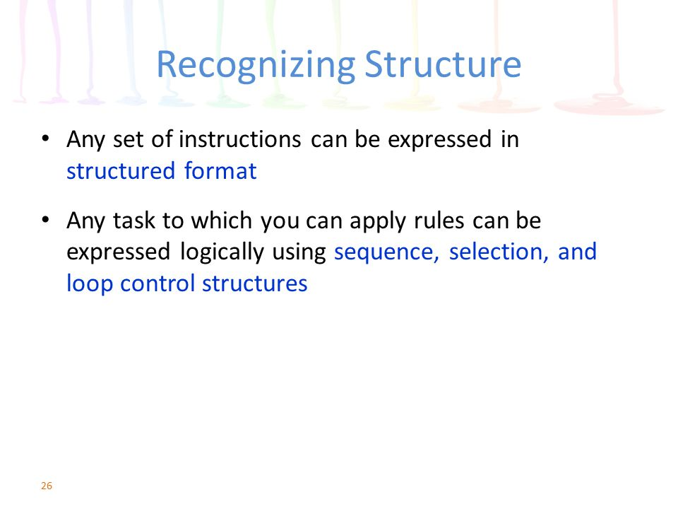 Recognizing Structure Any set of instructions can be expressed in structured format Any task to which you can apply rules can be expressed logically u