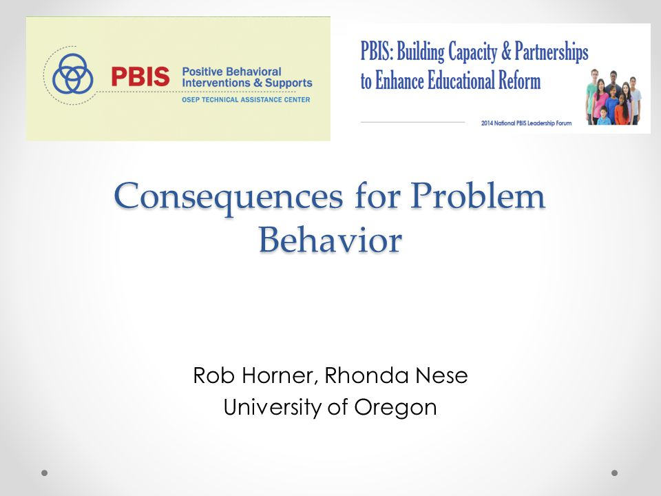 Consequences for Problem Behavior Rob Horner, Rhonda Nese University of Oregon
