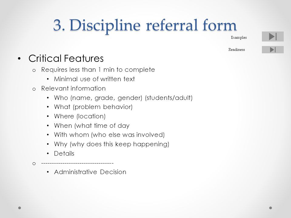 3. Discipline referral form Critical Features o Requires less than 1 min to complete Minimal use of written text o Relevant information Who (name, gra