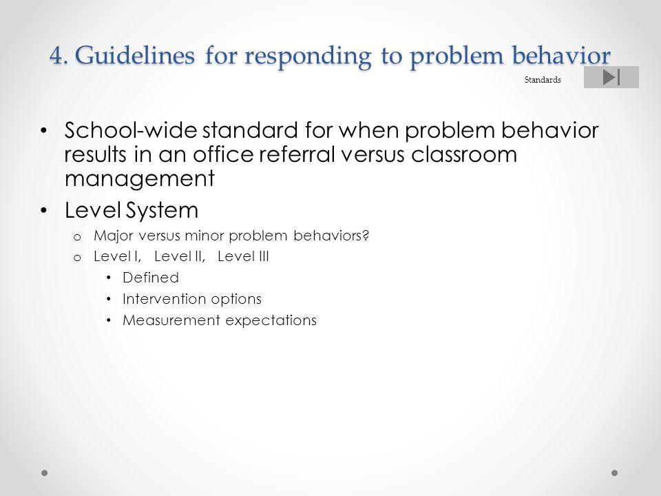 4. Guidelines for responding to problem behavior School-wide standard for when problem behavior results in an office referral versus classroom managem