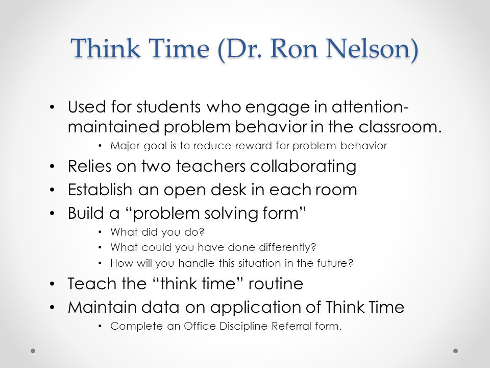 Think Time (Dr. Ron Nelson) Used for students who engage in attention- maintained problem behavior in the classroom. Major goal is to reduce reward fo