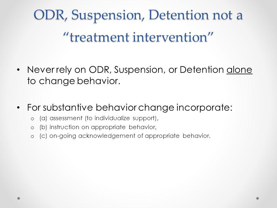 "ODR, Suspension, Detention not a ""treatment intervention"" Never rely on ODR, Suspension, or Detention alone to change behavior. For substantive behavi"