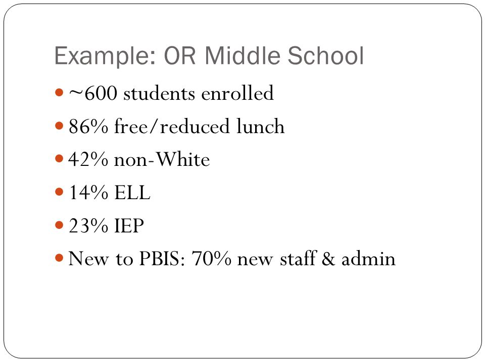 Example: OR Middle School ~600 students enrolled 86% free/reduced lunch 42% non-White 14% ELL 23% IEP New to PBIS: 70% new staff & admin