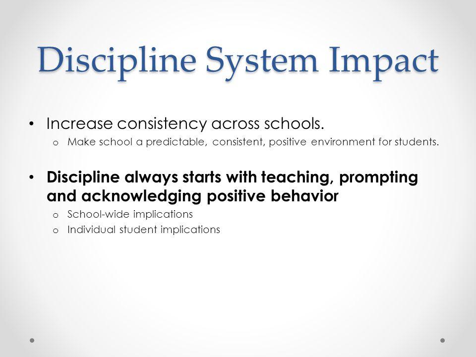 Discipline System Impact Increase consistency across schools. o Make school a predictable, consistent, positive environment for students. Discipline a
