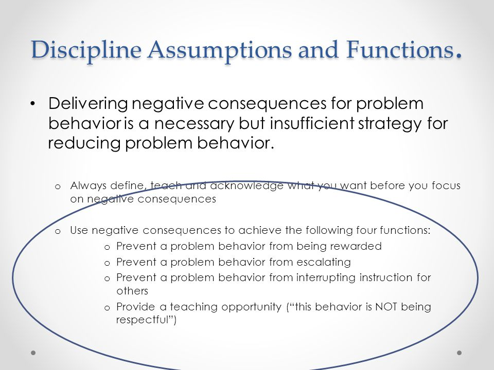 Discipline Assumptions and Functions. Delivering negative consequences for problem behavior is a necessary but insufficient strategy for reducing prob