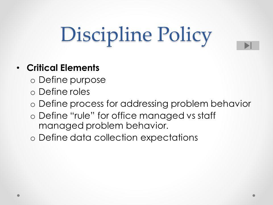 "Discipline Policy Critical Elements o Define purpose o Define roles o Define process for addressing problem behavior o Define ""rule"" for office manage"
