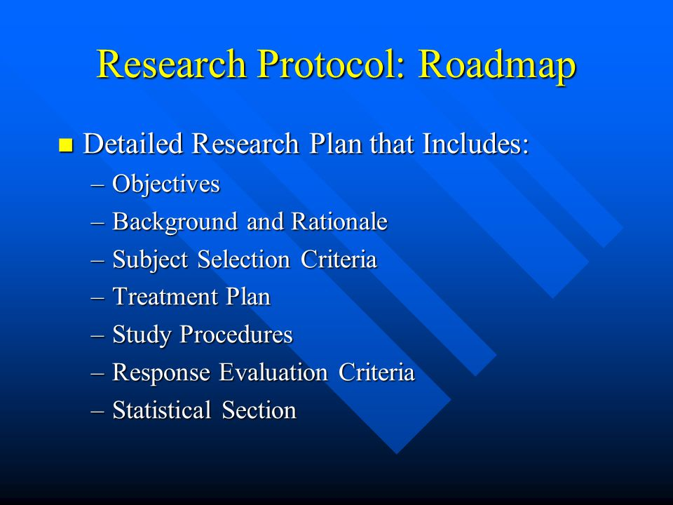 Research Protocol: Roadmap Detailed Research Plan that Includes: Detailed Research Plan that Includes: –Objectives –Background and Rationale –Subject Selection Criteria –Treatment Plan –Study Procedures –Response Evaluation Criteria –Statistical Section