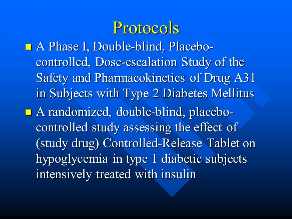 Protocols A Phase I, Double-blind, Placebo- controlled, Dose-escalation Study of the Safety and Pharmacokinetics of Drug A31 in Subjects with Type 2 Diabetes Mellitus A Phase I, Double-blind, Placebo- controlled, Dose-escalation Study of the Safety and Pharmacokinetics of Drug A31 in Subjects with Type 2 Diabetes Mellitus A randomized, double-blind, placebo- controlled study assessing the effect of (study drug) Controlled-Release Tablet on hypoglycemia in type 1 diabetic subjects intensively treated with insulin A randomized, double-blind, placebo- controlled study assessing the effect of (study drug) Controlled-Release Tablet on hypoglycemia in type 1 diabetic subjects intensively treated with insulin