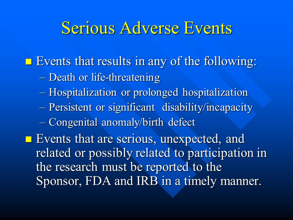 Serious Adverse Events Events that results in any of the following: Events that results in any of the following: –Death or life-threatening –Hospitalization or prolonged hospitalization –Persistent or significant disability/incapacity –Congenital anomaly/birth defect Events that are serious, unexpected, and related or possibly related to participation in the research must be reported to the Sponsor, FDA and IRB in a timely manner.