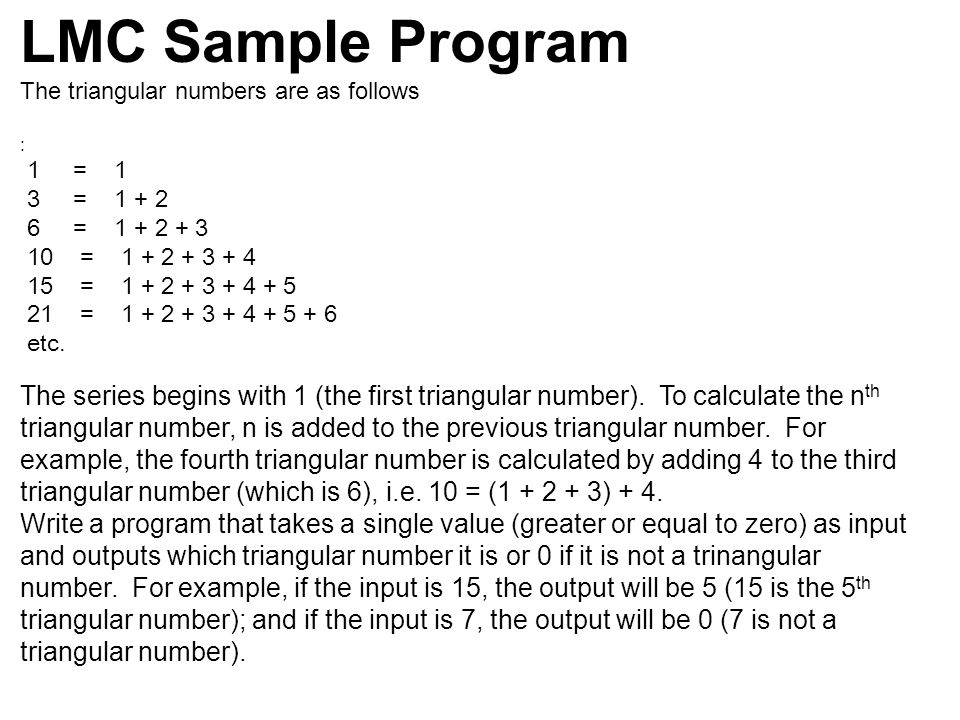 LMC Sample Program The triangular numbers are as follows : 1 = 1 3 = 1 + 2 6 = 1 + 2 + 3 10 = 1 + 2 + 3 + 4 15 = 1 + 2 + 3 + 4 + 5 21 = 1 + 2 + 3 + 4