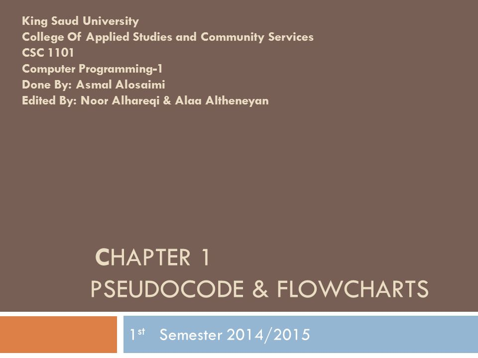 CHAPTER 1 PSEUDOCODE & FLOWCHARTS 1 st Semester 2014/2015 King Saud University College Of Applied Studies and Community Services CSC 1101 Computer Pro
