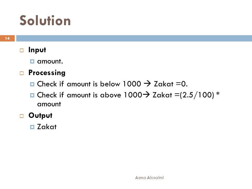 Solution  Input  amount.  Processing  Check if amount is below 1000  Zakat =0.  Check if amount is above 1000  Zakat =(2.5/100) * amount  Outp