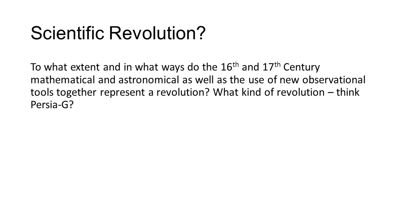 Scientific Revolution? To what extent and in what ways do the 16 th and 17 th Century mathematical and astronomical as well as the use of new observat