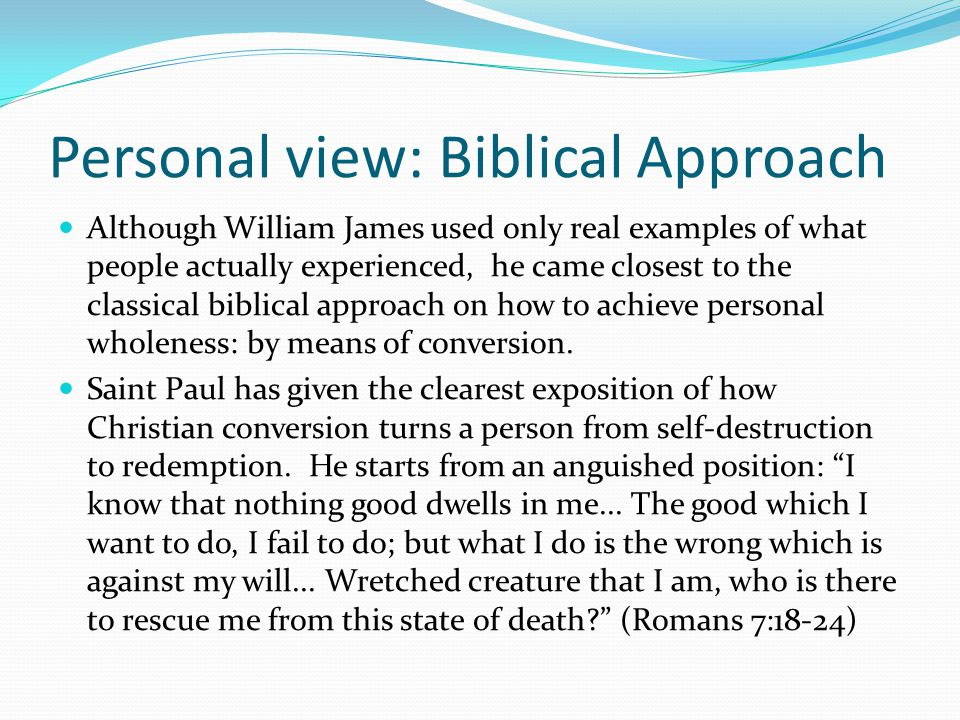 Personal view: Biblical Approach Although William James used only real examples of what people actually experienced, he came closest to the classical biblical approach on how to achieve personal wholeness: by means of conversion.