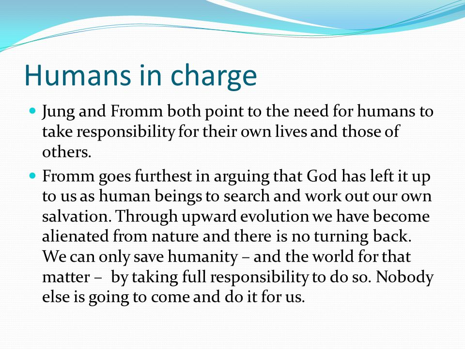 Humans in charge Jung and Fromm both point to the need for humans to take responsibility for their own lives and those of others.
