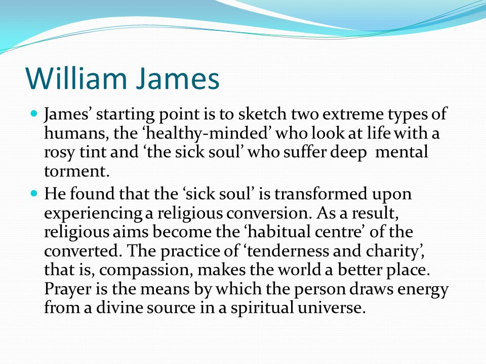 William James James' starting point is to sketch two extreme types of humans, the 'healthy-minded' who look at life with a rosy tint and 'the sick sou