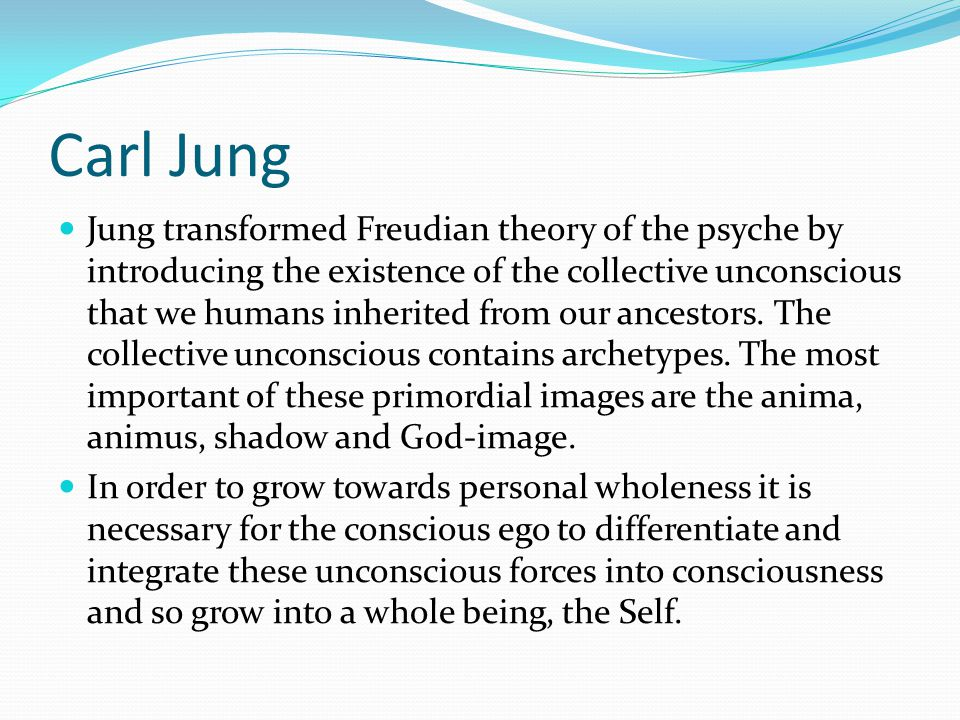 Carl Jung Jung transformed Freudian theory of the psyche by introducing the existence of the collective unconscious that we humans inherited from our ancestors.