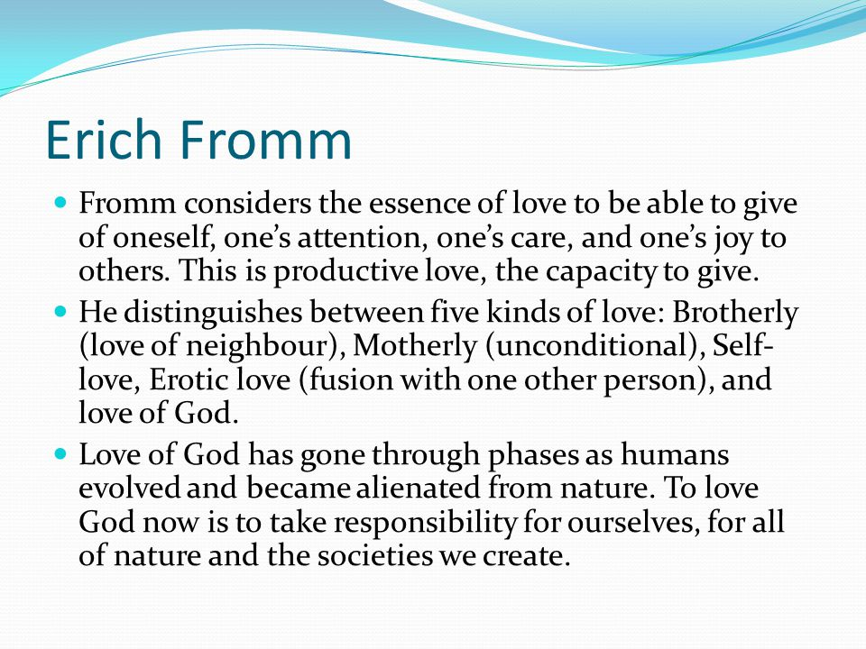 Erich Fromm Fromm considers the essence of love to be able to give of oneself, one's attention, one's care, and one's joy to others. This is productiv