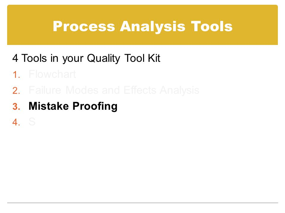 Process Analysis Tools 4 Tools in your Quality Tool Kit 1. Flowchart 2. Failure Modes and Effects Analysis 3. Mistake Proofing 4. S