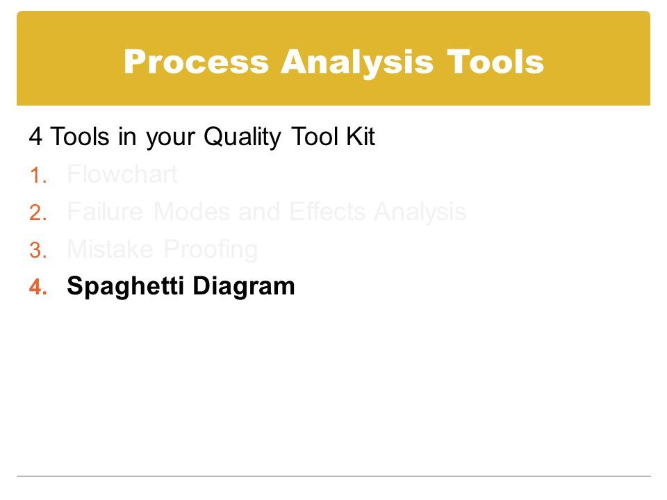 Process Analysis Tools 4 Tools in your Quality Tool Kit 1. Flowchart 2. Failure Modes and Effects Analysis 3. Mistake Proofing 4. Spaghetti Diagram