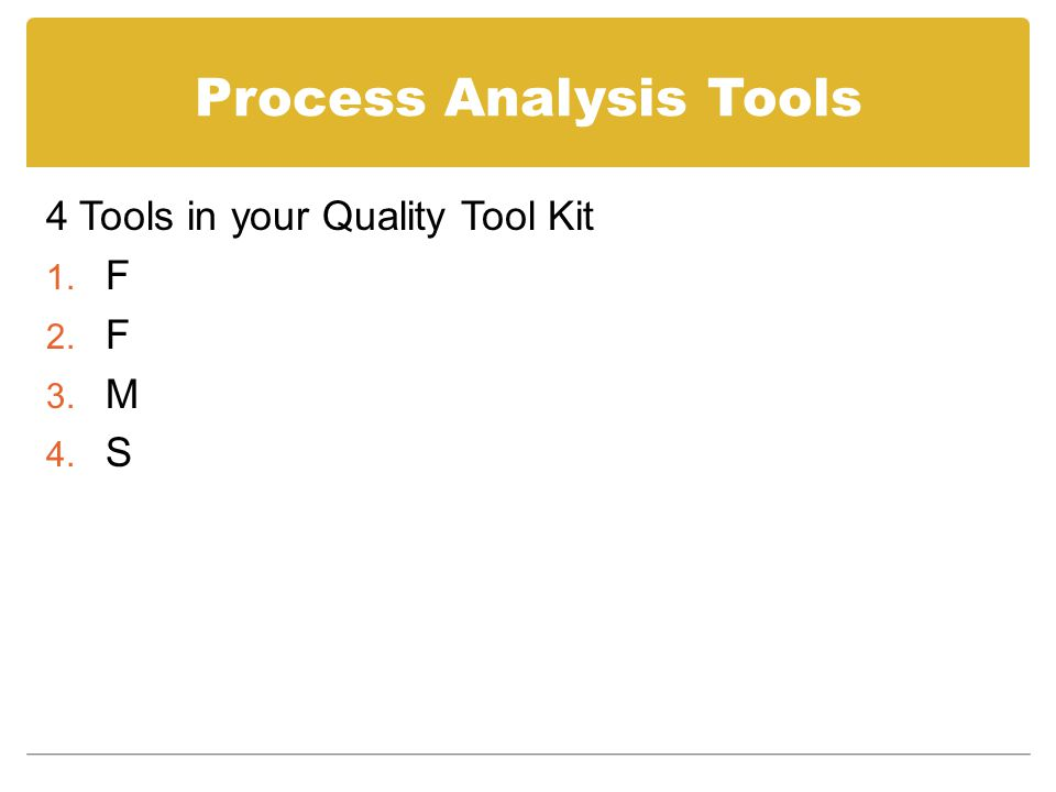 Process Analysis Tools 4 Tools in your Quality Tool Kit 1. F 2. F 3. M 4. S