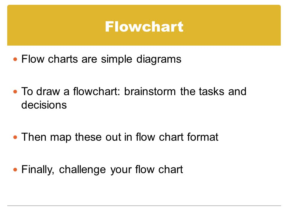 Flowchart Flow charts are simple diagrams To draw a flowchart: brainstorm the tasks and decisions Then map these out in flow chart format Finally, cha
