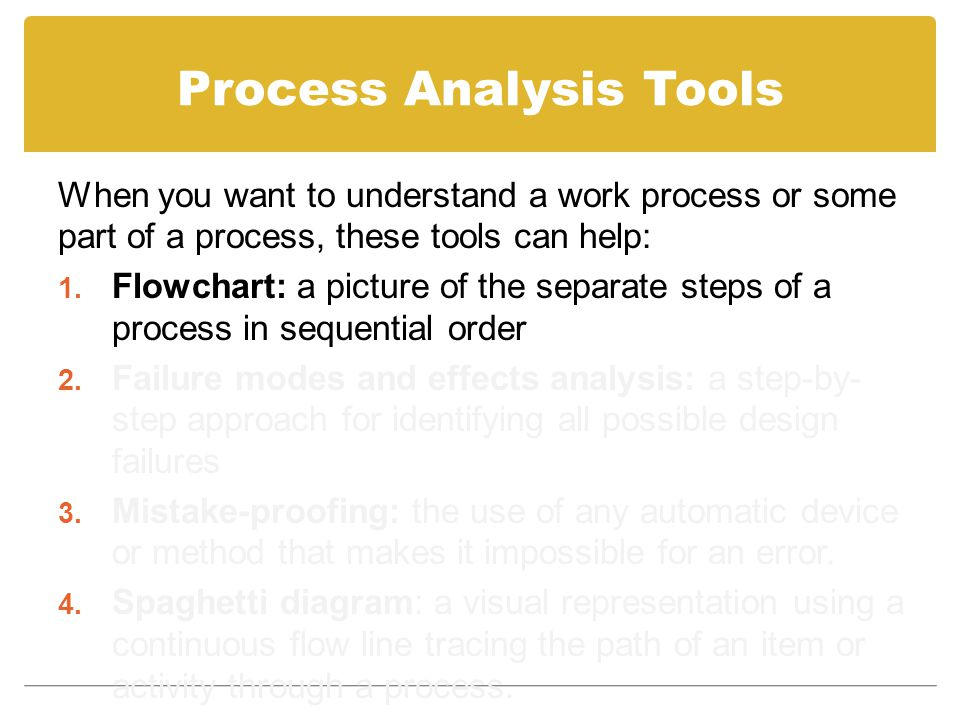 Process Analysis Tools When you want to understand a work process or some part of a process, these tools can help: 1. Flowchart: a picture of the sepa