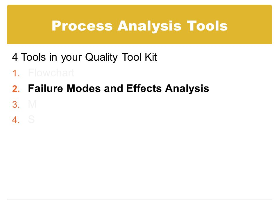 Process Analysis Tools 4 Tools in your Quality Tool Kit 1. Flowchart 2. Failure Modes and Effects Analysis 3. M 4. S