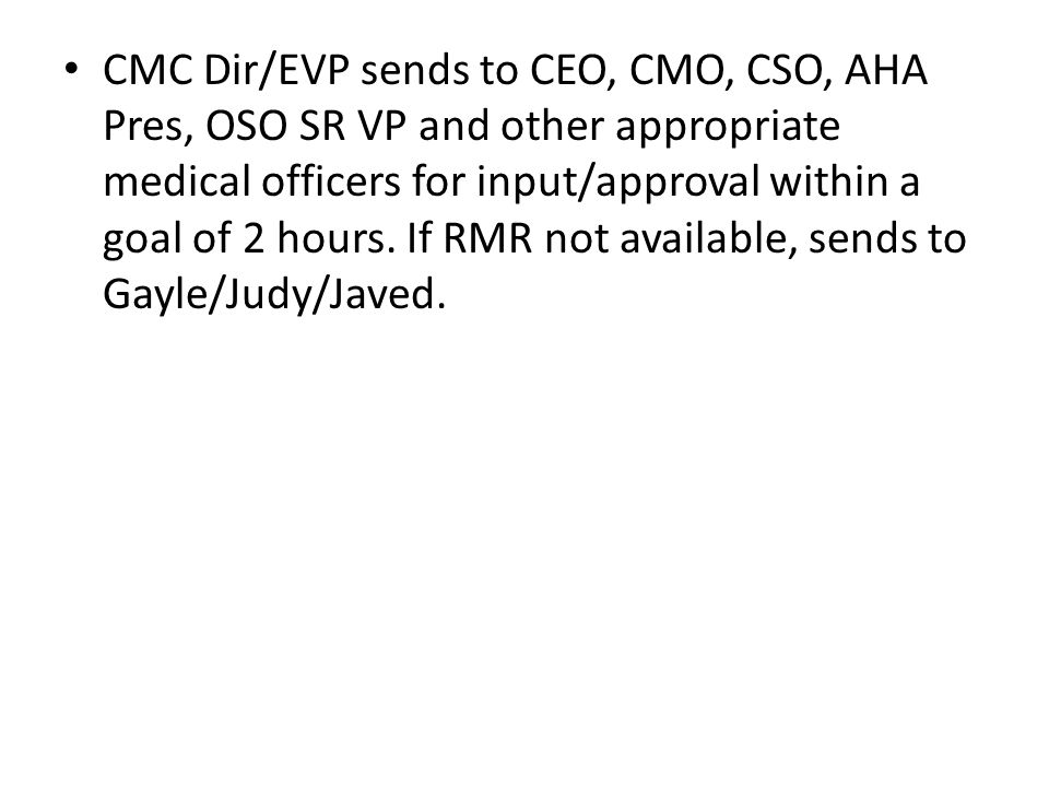 CMC Dir/EVP sends to CEO, CMO, CSO, AHA Pres, OSO SR VP and other appropriate medical officers for input/approval within a goal of 2 hours.