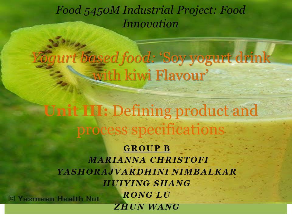 GROUP B MARIANNA CHRISTOFI YASHORAJVARDHINI NIMBALKAR HUIYING SHANG RONG LU ZHUN WANG Yogurt based food: 'Soy yogurt drink with kiwi Flavour' Food 545