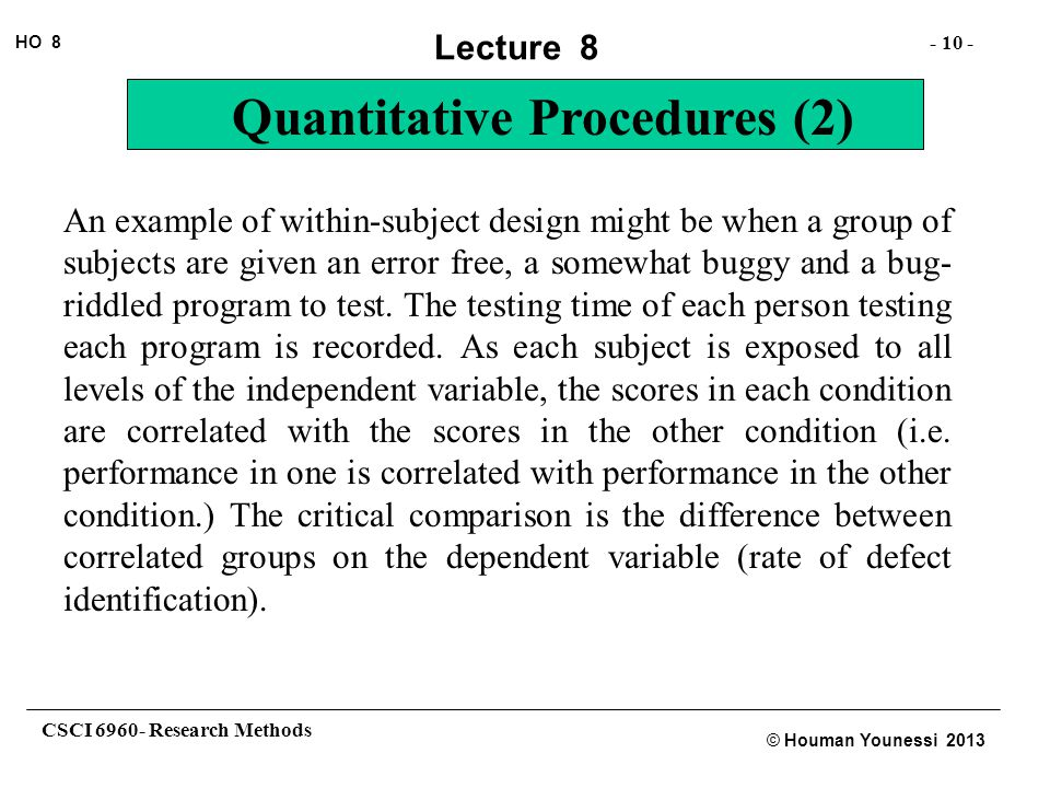 CSCI 6960- Research Methods - 10 - HO 8 © Houman Younessi 2013 Lecture 8 Quantitative Procedures (2) An example of within-subject design might be when a group of subjects are given an error free, a somewhat buggy and a bug- riddled program to test.