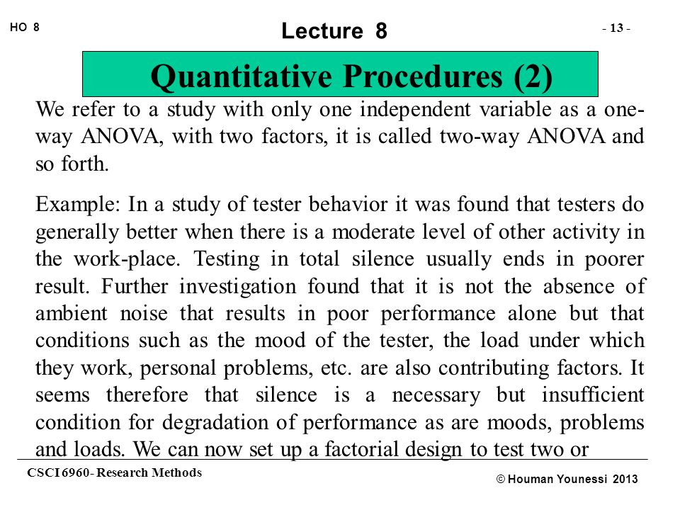 CSCI 6960- Research Methods - 13 - HO 8 © Houman Younessi 2013 Lecture 8 Quantitative Procedures (2) We refer to a study with only one independent variable as a one- way ANOVA, with two factors, it is called two-way ANOVA and so forth.