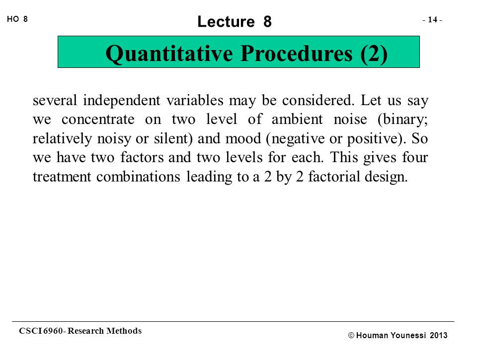 CSCI 6960- Research Methods - 14 - HO 8 © Houman Younessi 2013 Lecture 8 Quantitative Procedures (2) several independent variables may be considered.
