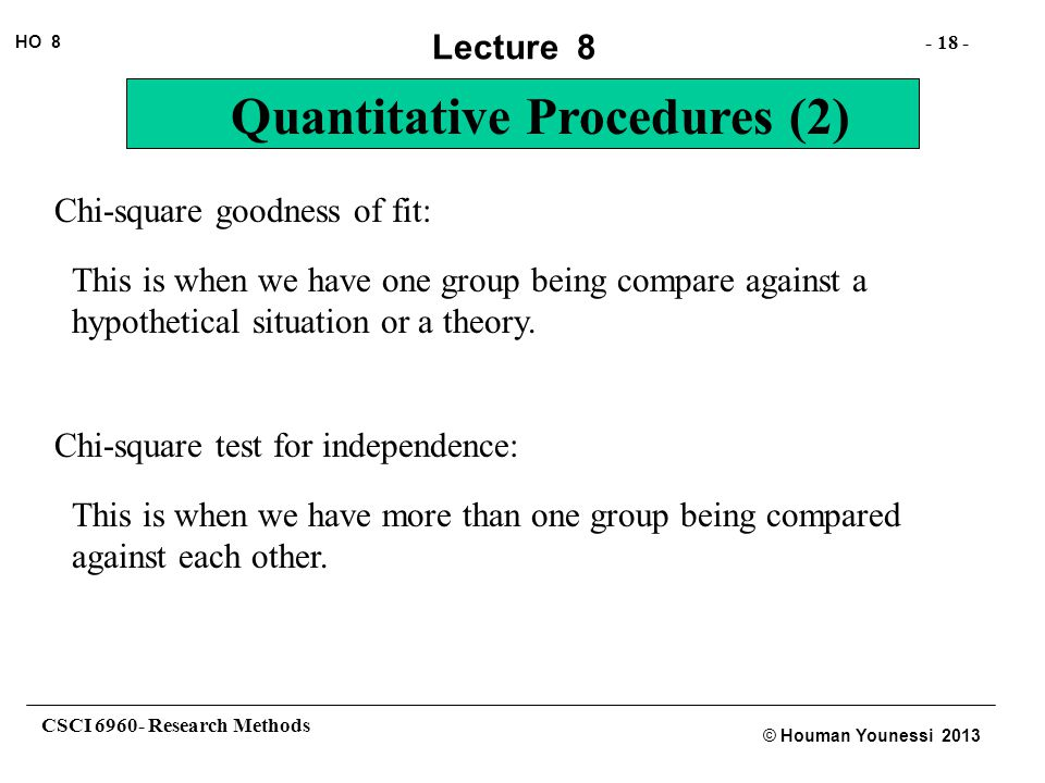 CSCI 6960- Research Methods - 18 - HO 8 © Houman Younessi 2013 Lecture 8 Quantitative Procedures (2) Chi-square goodness of fit: This is when we have one group being compare against a hypothetical situation or a theory.