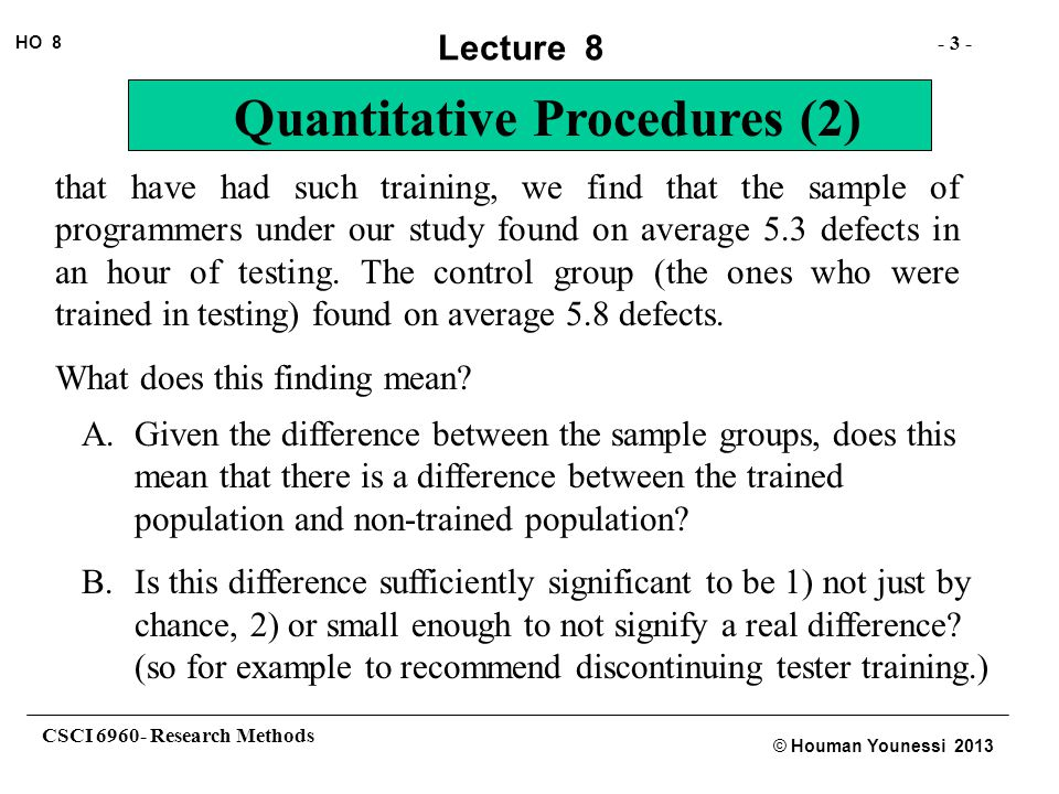 CSCI 6960- Research Methods - 3 - HO 8 © Houman Younessi 2013 Lecture 8 Quantitative Procedures (2) that have had such training, we find that the sample of programmers under our study found on average 5.3 defects in an hour of testing.