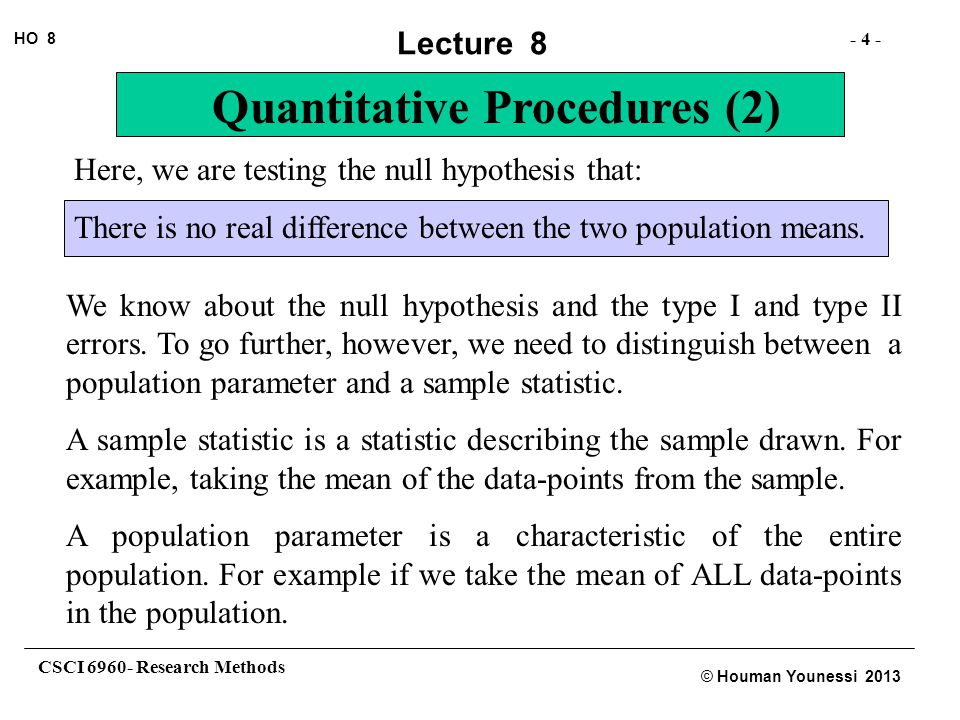 CSCI 6960- Research Methods - 4 - HO 8 © Houman Younessi 2013 Lecture 8 Quantitative Procedures (2) Here, we are testing the null hypothesis that: There is no real difference between the two population means.