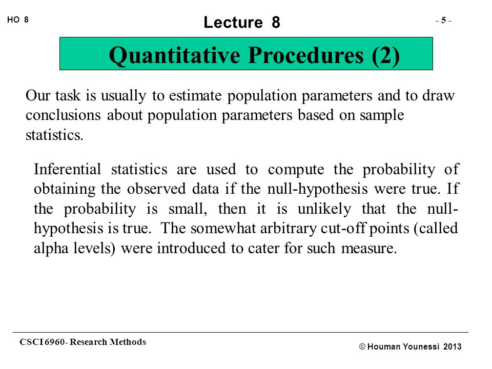 CSCI 6960- Research Methods - 5 - HO 8 © Houman Younessi 2013 Lecture 8 Quantitative Procedures (2) Our task is usually to estimate population parameters and to draw conclusions about population parameters based on sample statistics.