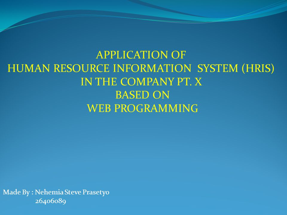 APPLICATION OF HUMAN RESOURCE INFORMATION SYSTEM (HRIS) IN THE COMPANY PT. X BASED ON WEB PROGRAMMING Made By : Nehemia Steve Prasetyo 26406089