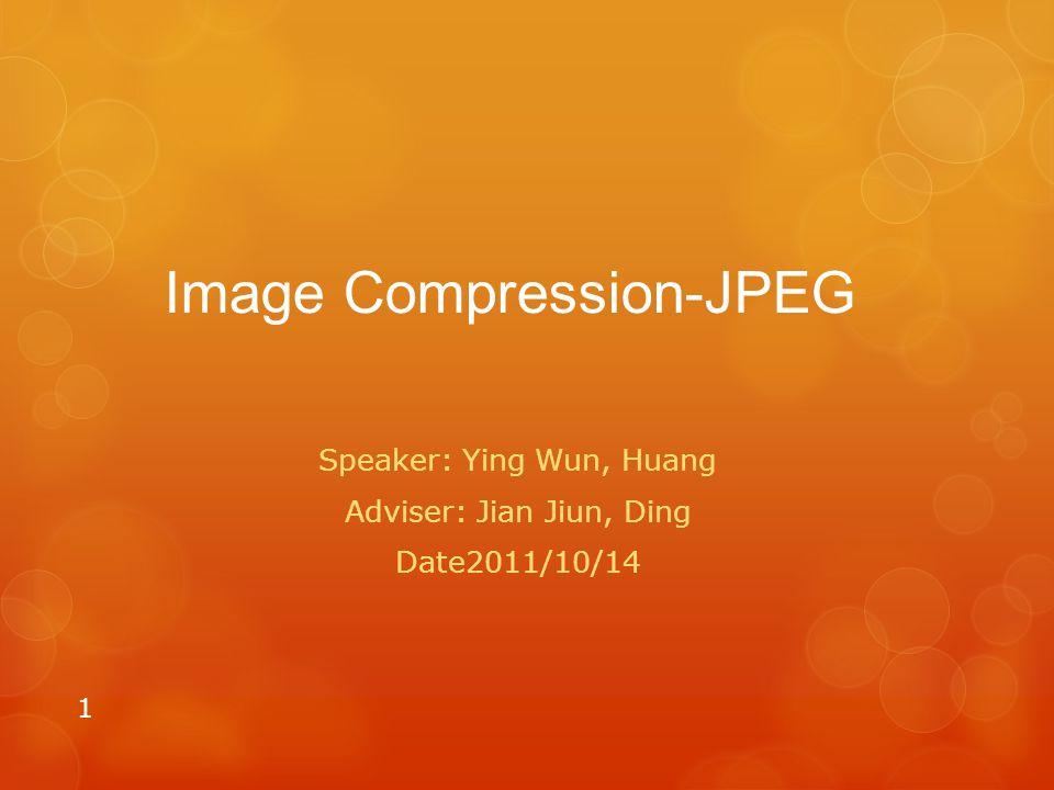 Image Compression-JPEG Speaker: Ying Wun, Huang Adviser: Jian Jiun, Ding Date2011/10/14 1