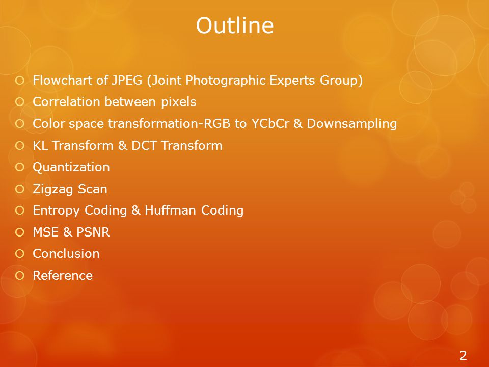 Outline  Flowchart of JPEG (Joint Photographic Experts Group)  Correlation between pixels  Color space transformation-RGB to YCbCr & Downsampling  KL Transform & DCT Transform  Quantization  Zigzag Scan  Entropy Coding & Huffman Coding  MSE & PSNR  Conclusion  Reference 2